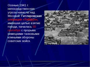Осенью 1941 г. непосредственная угроза нависла над Москвой. Гитлеровская оп