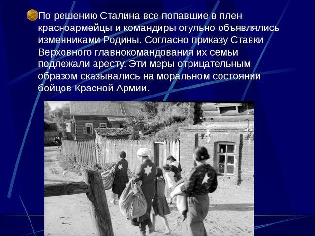 По решению Сталина все попавшие в плен красноармейцы и командиры огульно объ...