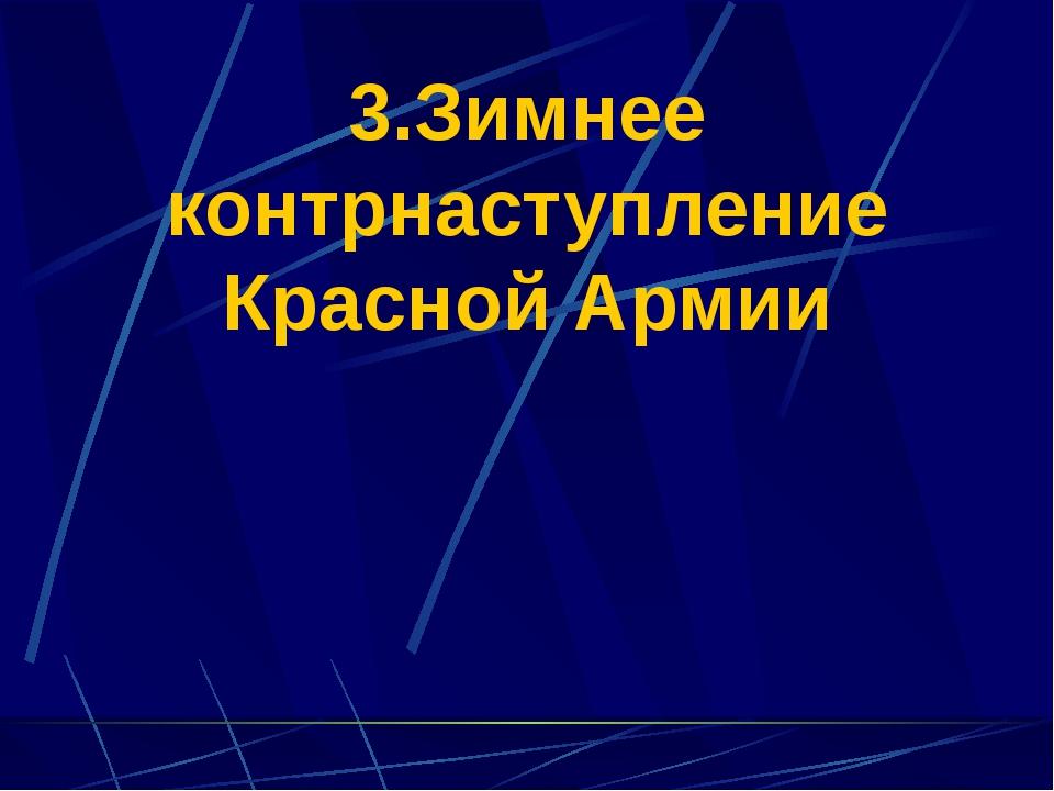 3.Зимнее контрнаступление Красной Армии