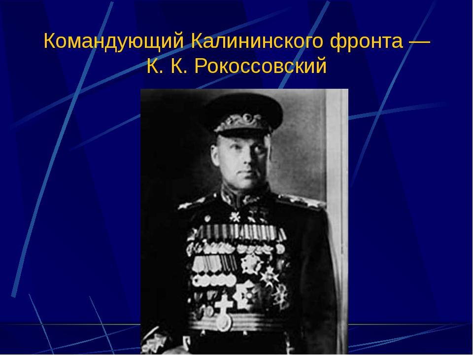 Командующий Калининского фронта — К. К. Рокоссовский