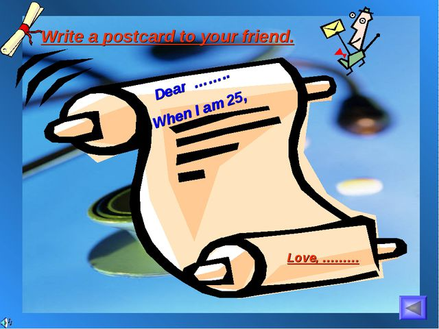 Write a postcard to your friend. Dear …….. When I am 25, Love, ………