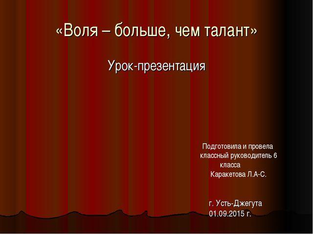 «Воля – больше, чем талант» Урок-презентация г. Усть-Джегута 01.09.2015 г. По...