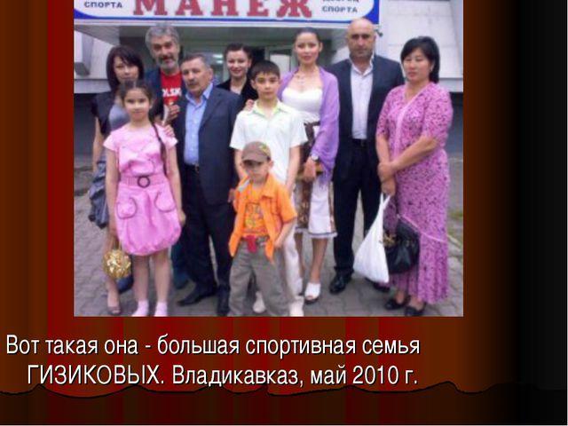 Вот такая она - большая спортивная семья ГИЗИКОВЫХ. Владикавказ, май 2010 г.