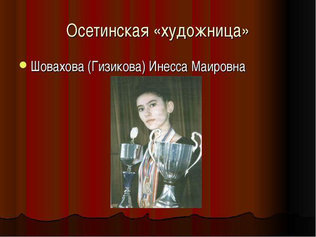 Осетинская «художница» Шовахова (Гизикова) Инесса Маировна