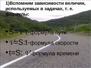 1)Вспомним зависимости величин, используемых в задачах, т. е. формулы: S=V∙t-