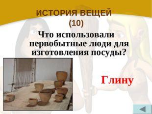 ИСТОРИЯ ВЕЩЕЙ (10) Что использовали первобытные люди для изготовления посуды?