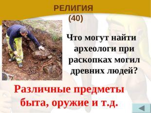 РЕЛИГИЯ (40) Что могут найти археологи при раскопках могил древних людей? Раз