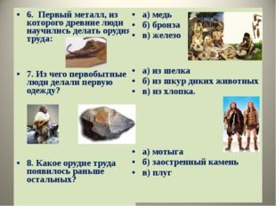 6. Первый металл, из которого древние люди научились делать орудия труда: 7.