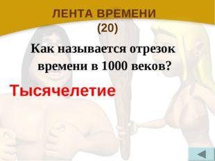 ЛЕНТА ВРЕМЕНИ (20) Как называется отрезок времени в 1000 веков? Тысячелетие