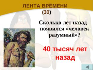 ЛЕНТА ВРЕМЕНИ (30) Сколько лет назад появился «человек разумный»? 40 тысяч ле