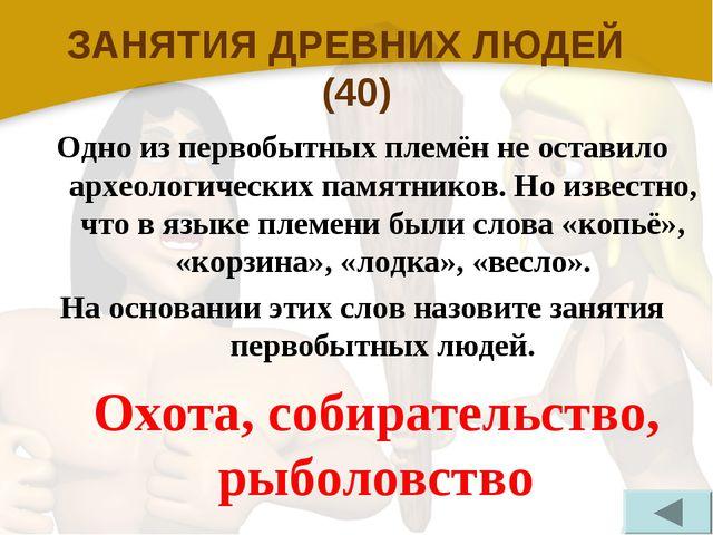 ЗАНЯТИЯ ДРЕВНИХ ЛЮДЕЙ (40) Одно из первобытных племён не оставило археологиче...