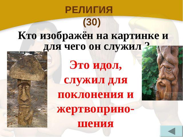 РЕЛИГИЯ (30) Кто изображён на картинке и для чего он служил ? Это идол, служи...