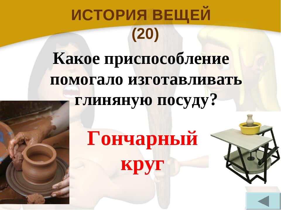 ИСТОРИЯ ВЕЩЕЙ (20) Какое приспособление помогало изготавливать глиняную посуд...