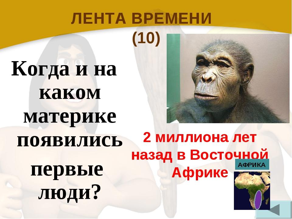 ЛЕНТА ВРЕМЕНИ (10) Когда и на каком материке появились первые люди? 2 миллион...