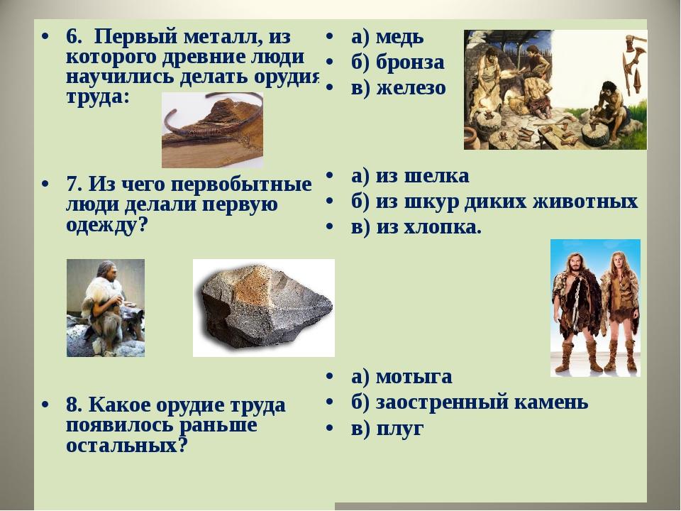 6. Первый металл, из которого древние люди научились делать орудия труда: 7....