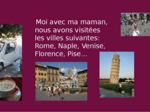 Moi avec ma maman, nous avons visitées les villes suivantes: Rome, Naple, Ve