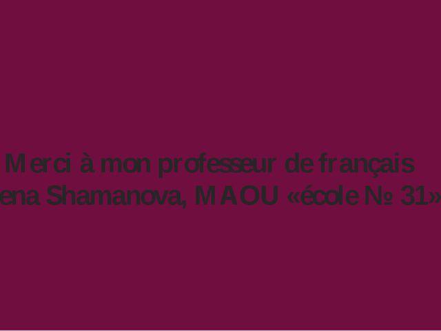 Merci à mon professeur de français Elena Shamanova, MAOU «école № 31»