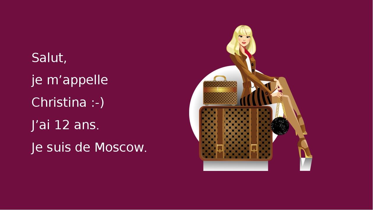 Salut, je m'appelle Christina :-) J'ai 12 ans. Je suis de Moscow.