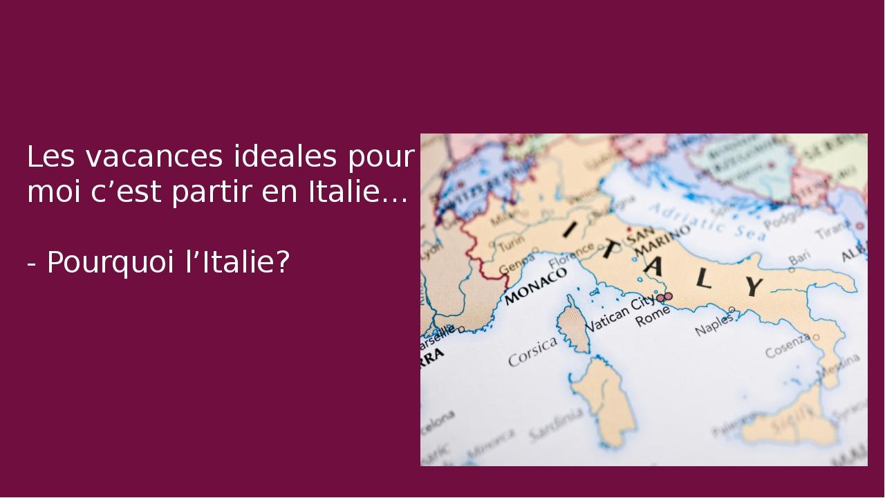 Les vacances ideales pour moi c'est partir en Italie… - Pourquoi l'Italie?