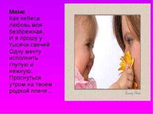 Маме Как небеса любовь моя безбрежная, И я прошу у тысячи свечей Одну мечту