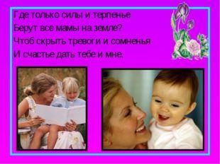 Где только силы и терпенье Берут все мамы на земле? Чтоб скрыть тревоги и сом