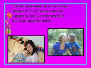 Люблю свою маму, за что, я не знаю, Наверно за то, что живу и мечтаю, И раду