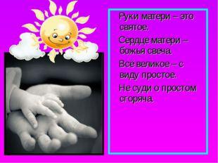 Руки матери – это святое. Сердце матери – божья свеча. Всё великое – с виду