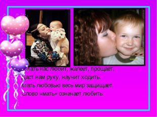Мать нас любит, жалеет, прощает, Даст нам руку, научит ходить. Мать любовью