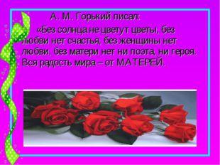 А. М. Горький писал: «Без солнца не цветут цветы, без любви нет счастья, без