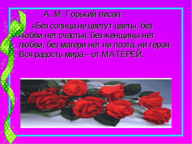 А. М. Горький писал: «Без солнца не цветут цветы, без любви нет счастья, без...