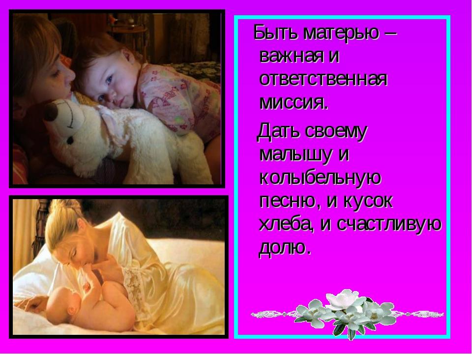 Быть матерью – важная и ответственная миссия. Дать своему малышу и колыбельн...