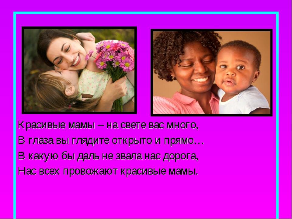 Красивые мамы – на свете вас много, В глаза вы глядите открыто и прямо… В ка...