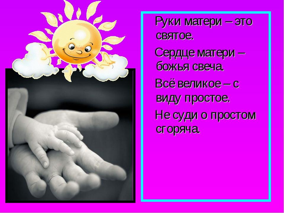 Руки матери – это святое. Сердце матери – божья свеча. Всё великое – с виду...