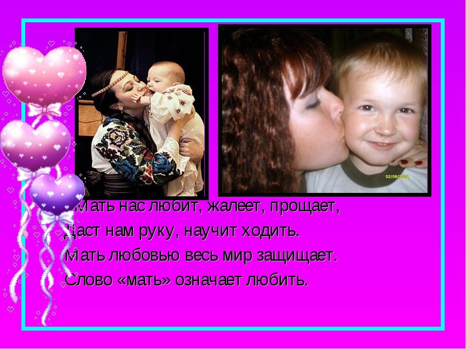 Мать нас любит, жалеет, прощает, Даст нам руку, научит ходить. Мать любовью...