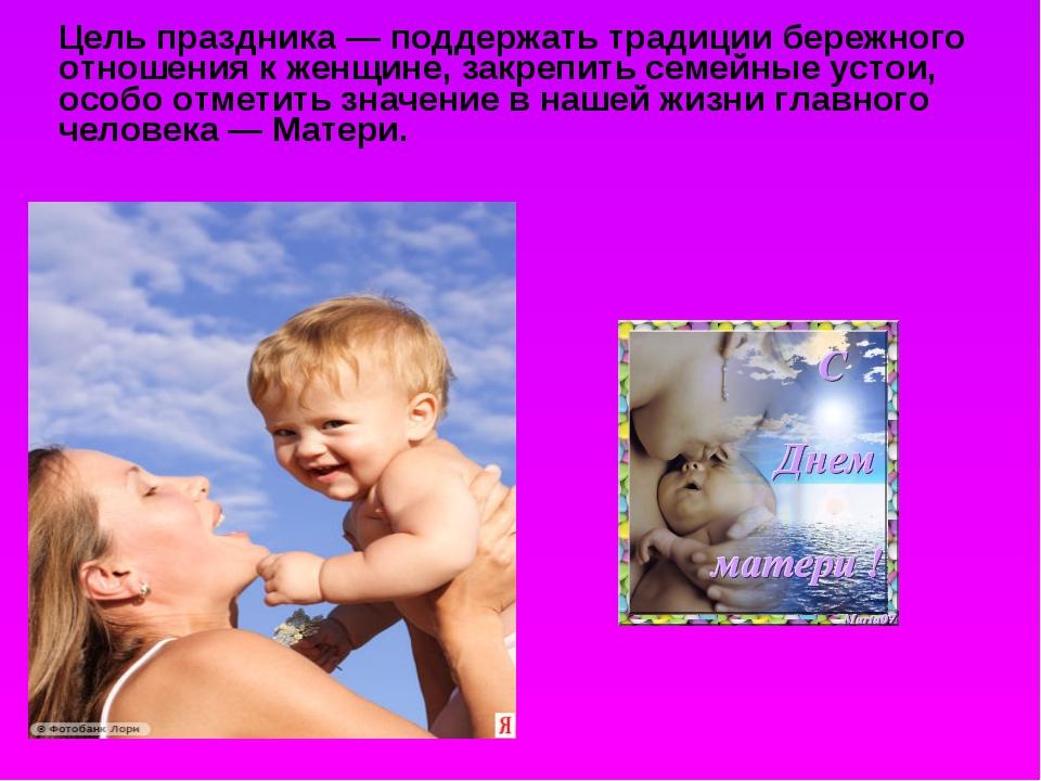 Цель праздника — поддержать традиции бережного отношения к женщине, закрепит...