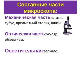 Составные части микроскопа: Механическая часть:штатив, тубус, предметный стол