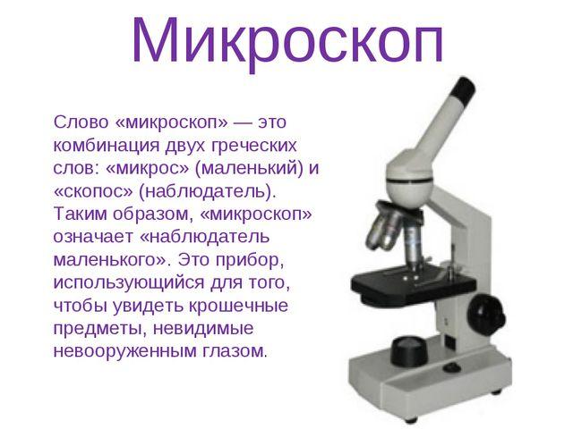 Микроскоп Слово «микроскоп» — это комбинация двух греческих слов: «микрос» (м...