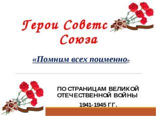 Герои Советского Союза ПО СТРАНИЦАМ ВЕЛИКОЙ ОТЕЧЕСТВЕННОЙ ВОЙНЫ 1941-1945 ГГ.