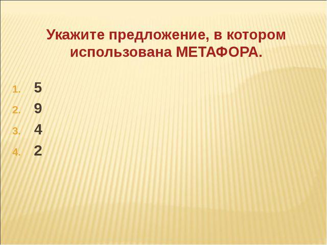 Укажите предложение, в котором использована МЕТАФОРА. 5 9 4 2