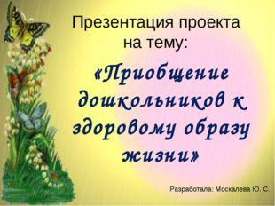 Презентация проекта на тему: «Приобщение дошкольников к здоровому образу жизн