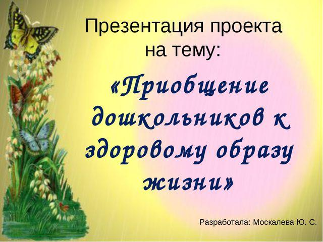 Презентация проекта на тему: «Приобщение дошкольников к здоровому образу жизн...