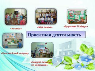Проектная деятельность «Моя семья» «Космос» «Наш весёлый огород» «Дорогами По