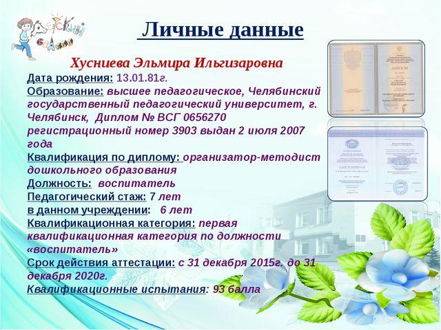 Личные данные Хусниева Эльмира Ильгизаровна Дата рождения: 13.01.81г. Образо...