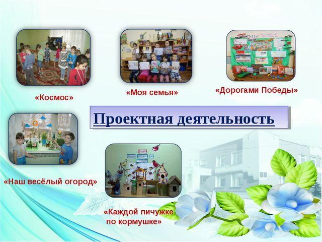 Проектная деятельность «Моя семья» «Космос» «Наш весёлый огород» «Дорогами По...