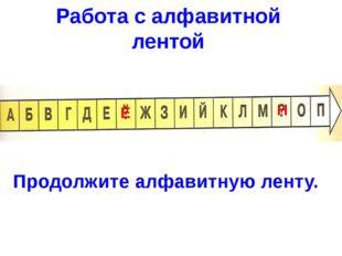 Работа с алфавитной лентой Продолжите алфавитную ленту. Ё Н