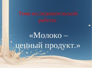 Тема исследовательской работы: «Молоко – ценный продукт.»