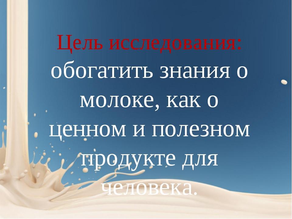 Цель исследования: обогатить знания о молоке, как о ценном и полезном продук...