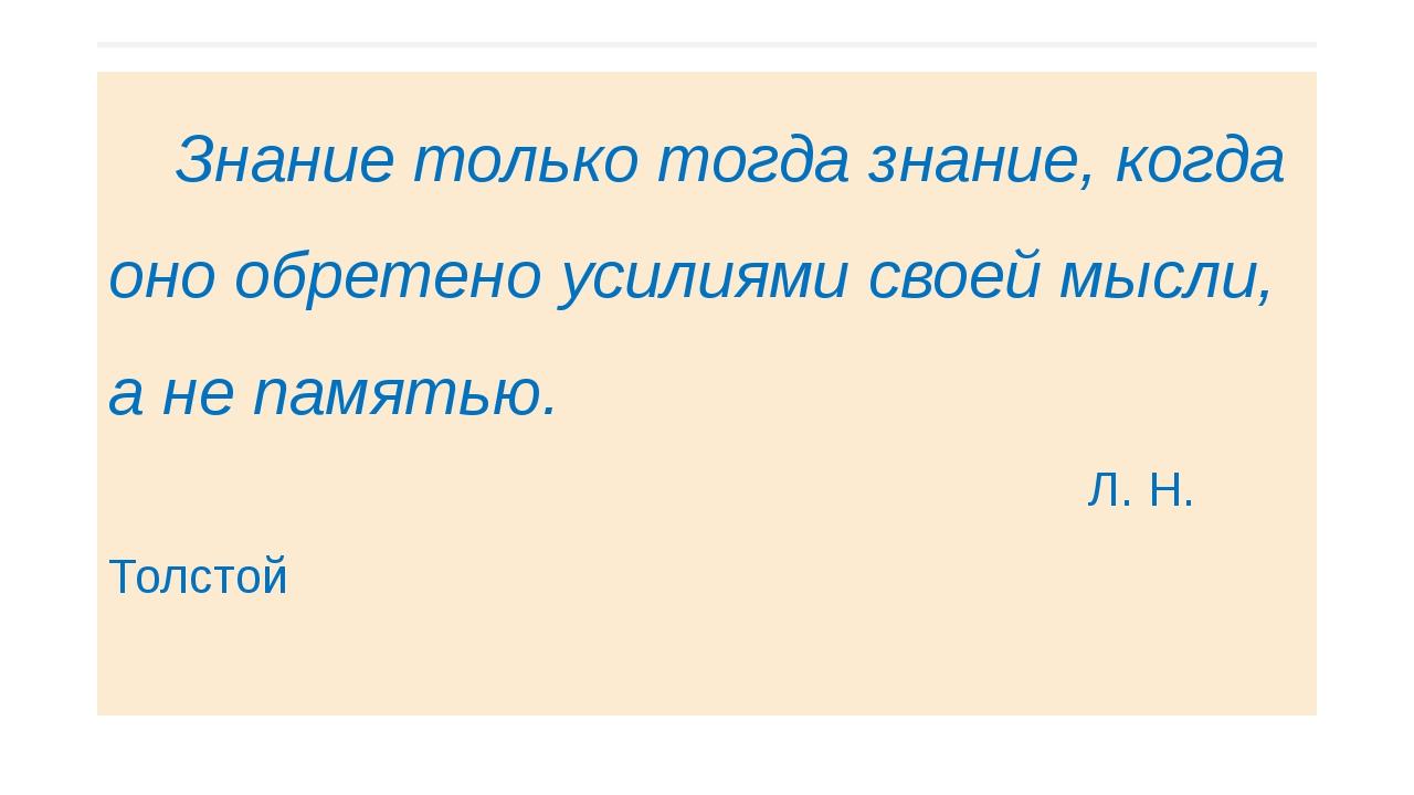 Знание только тогда знание, когда оно обретено усилиями своей мысли, а не па...