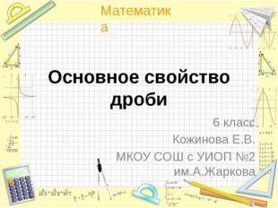 Основное свойство дроби 6 класс Кожинова Е.В. МКОУ СОШ с УИОП №2 им.А.Жаркова