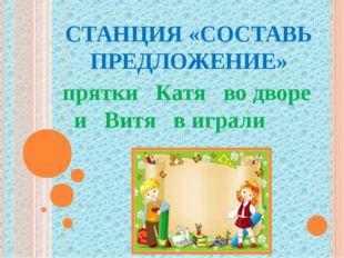 СТАНЦИЯ «СОСТАВЬ ПРЕДЛОЖЕНИЕ» прятки Катя во дворе и Витя в играли